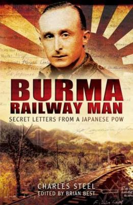 Burma Railway Man: Secret Letters from a Japanese Pow by Charles Steel