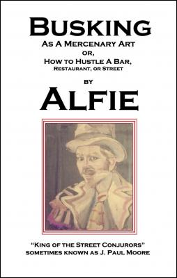 Busking as a Mercenary Art: or How to Hustle a Bar, Restaurant, or Street by Alfie King of the Street Conjurors & J. Paul Moore
