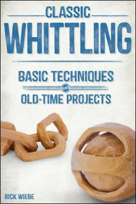 Classic Whittling: Basic Techniques and Old-Time Projects by Rick Wiebe