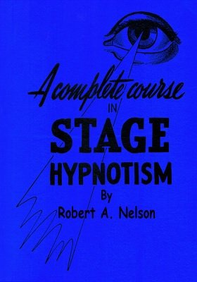 A Complete Course in Stage (Pseudo) Hypnotism by Robert A. Nelson