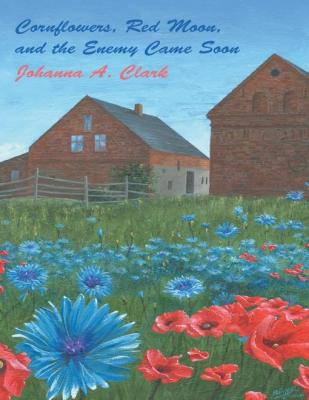 Cornflowers, Red Moon, and the Enemy Came Soon by Johanna A. Clark
