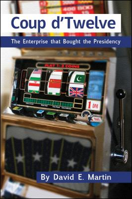 Coup d'Twelve: The Enterprise that Bought the Presidency by David E. Martin