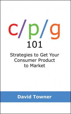 Cpg 101: Strategies to Get Your Consumer Product to Market by David Towner