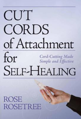 Cut Cords of Attachment for Self-Healing: Cord-Cutting Made Simple and Effective by Rose Rosetree