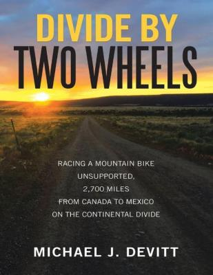Divide By Two Wheels: Racing a Mountain Bike Unsupported, 2,700 Miles from Canada to Mexico On the Continental Divide by Michael J. Devitt