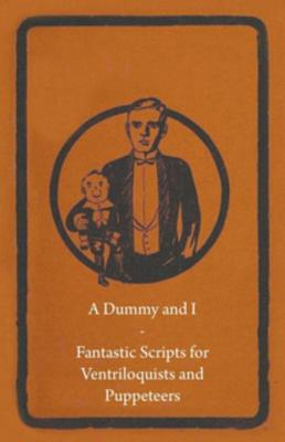 A Dummy and I - Fantastic Scripts for Ventriloquists and Puppeteers by Storck Press