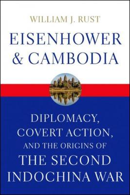 Eisenhower and Cambodia: Diplomacy, Covert Action, and the Origins of the Second Indochina War by William J. Rust