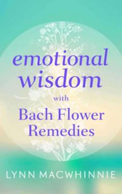 Emotional Wisdom with Bach Flower Remedies by Lynn Macwhinnie