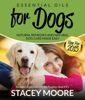 Essential Oils for Dogs: Natural Remedies and Natural Dog Care Made Easy: New for 2015 Includes Essential Oils for Puppies and K by Stacey Moore