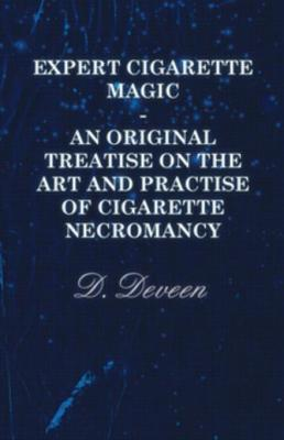 Expert Cigarette Magic - An Original Treatise On The Art And Practise Of Cigarette Necromancy by D. Deveen