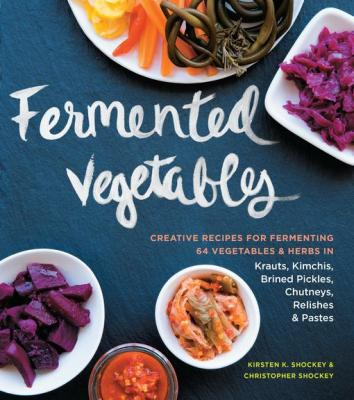 Fermented Vegetables: Creative Recipes for Fermenting 64 Vegetables & Herbs in Krauts, Kimchis, Brined Pickles, Chutneys, Relish by Kirsten K. Shockey & Christopher Shockey
