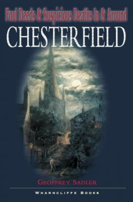 Foul Deeds and Suspicious Deaths in and around Chesterfield by Geoffrey Sadler