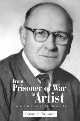 From Prisoner of War to Artist: This Is His Story as I Know It by Corinne B. Trepanier