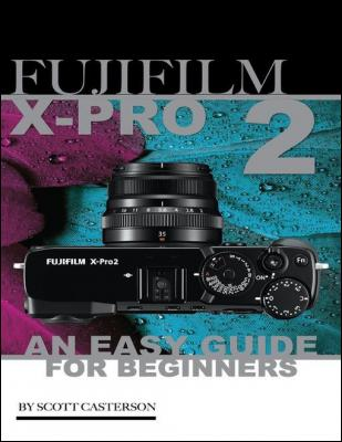 Fujifilm X Pro2: An Easy Guide for Beginners by Scott Casterson