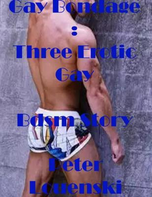 Gay Bondage: Three Erotic Gay Bdsm Story by Peter Louenski