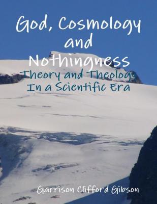 God, Cosmology and Nothingness - Theory and Theology In a Scientific Era by Garrison Clifford Gibson