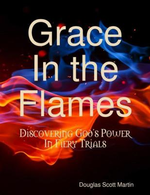 Grace In the Flames: Discovering God's Power In Fiery Trials by Douglas Scott Martin