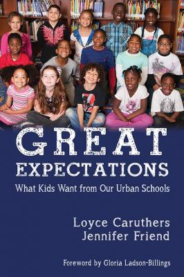 Great Expectations: What Kids Want From Our Urban Public Schools by Loyce Caruthers & Jennifer Friend