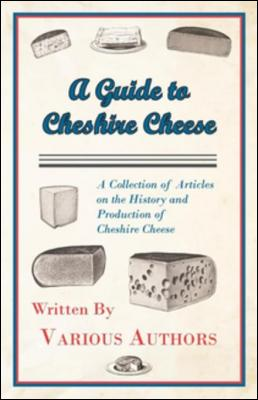 A Guide to Cheshire Cheese - A Collection of Articles on the History and Production of Cheshire Cheese by various