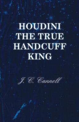 Houdini the True Handcuff King by J. C. Cannell