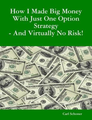 How I Made Big Money With Just One Option Strategy - And Virtually No Risk! by B. A. Behavior Science C. HT Ce Schoner