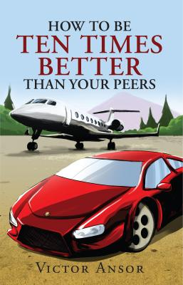 How To Be Ten Times Better Than Your Peers by Victor Ansor