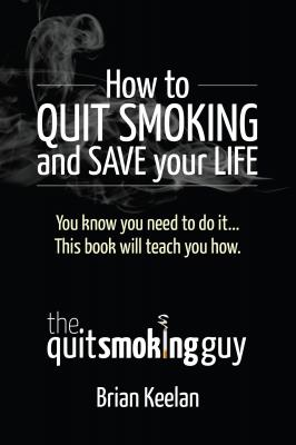 How To Quit Smoking and Save Your Life by Brian A. Keelan