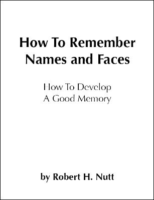 How To Remember Names and Faces: How to Develop a Good Memory by Robert H. Nutt