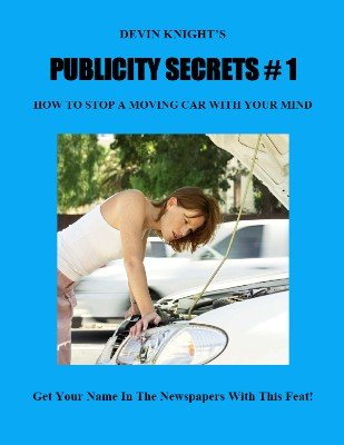 Publicity Secrets 1: How To Stop A Moving Car With Your Mind by Devin Knight