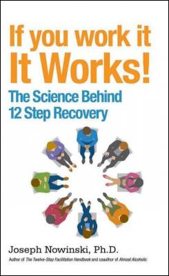 If You Work It, It Works! The Science Behind 12 Step Recovery by Joseph Nowinski