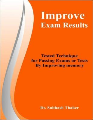 Improve Exam Results: Tested Technique for Passing Exams or Tests By Improving Memory by Dr. Subhash Thaker