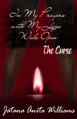 In My Prayers with My Legs Wide Open-The Curse by Jatana Anita Williams