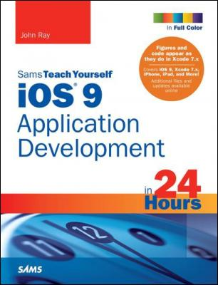 iOS 9 Application Development in 24 Hours, Sams Teach Yourself by John Ray