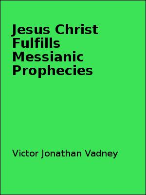 Jesus Christ Fulfills Messianic Prophecies by Victor Jonathan Vadney
