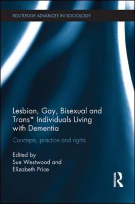 Lesbian, Gay, Bisexual and Trans* Individuals Living with Dementia: Concepts, Practice and Rights by Sue Westwood
