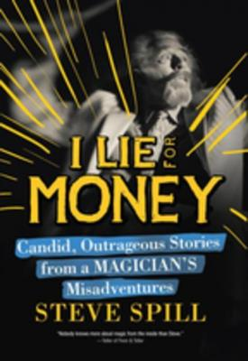I Lie for Money: Candid, Outrageous Stories from a Magician's Misadventures by Steve Spill