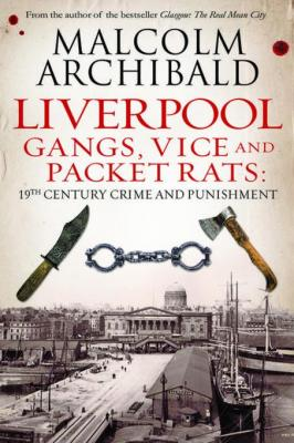 Liverpool: Gangs, Vices and Packet Rats: 19th Century Crime and Punishment by Malcolm Archibald