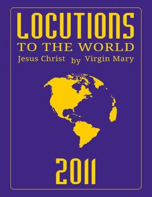 Locutions to the World 2011 - Messages from Heaven About the Near Future of Our World by Virgin Mary