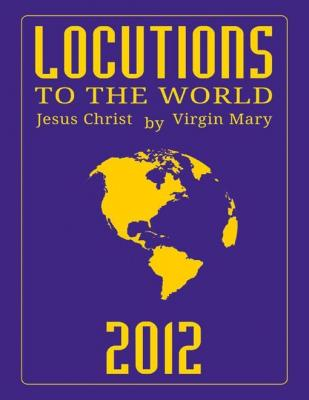 Locutions to the World 2012 - Messages from Heaven About the Near Future of Our World by Virgin Mary