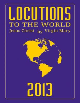 Locutions to the World 2013 - Messages from Heaven About the Near Future of Our World by Virgin Mary