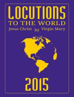 Locutions to the World 2015 - Messages from Heaven About the Near Future of Our World by Virgin Mary