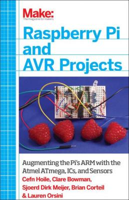 Make: Raspberry Pi and AVR Projects: Augmenting the Pi's ARM with the Atmel ATmega, ICs, and Sensors by Cefn Hoile & Clare Bowman & Sjoerd Dirk Meijer
