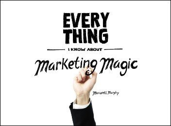 Everything I Know About Marketing Magic by Maxwell Murphy
