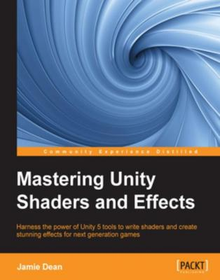 Mastering Unity Shaders and Effects by Jamie Dean