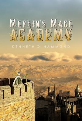 Merlin's Mage Academy by Kenneth D. Hammond