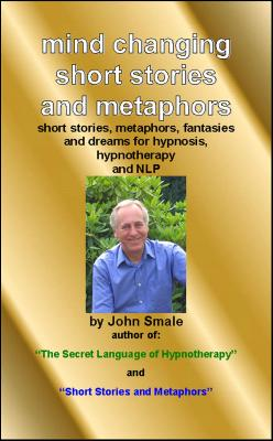 Mind Changing Short Stories & Metaphors: For Hypnosis, Hypnotherapy & Nlp by John Smale
