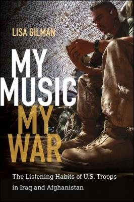 My Music, My War: The Listening Habits of U.S. Troops in Iraq and Afghanistan by Lisa Gilman