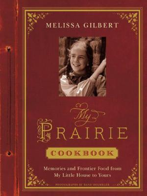 My Prairie Cookbook: Memories and Frontier Food from My Little House to Yours by Melissa Gilbert