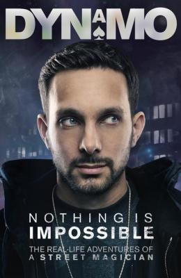 Nothing Is Impossible: The Real-Life Adventures of a Street Magician by Dynamo