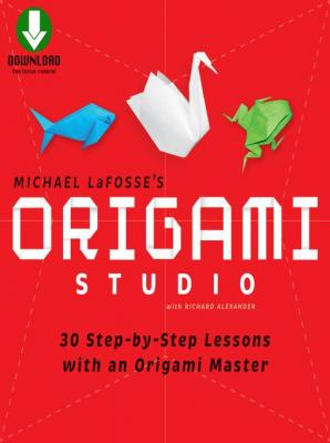 Origami Studio: 30 Step-by-Step Lessons with an Origami Master [Downloadable Material Included] by Michael G. LaFosse & Richard L. Alexander